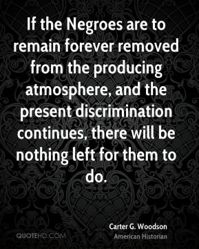 Carter G. Woodson - If the Negroes are to remain forever removed from the producing atmosphere, and the present discrimination continues, there will be nothing left for them to do.