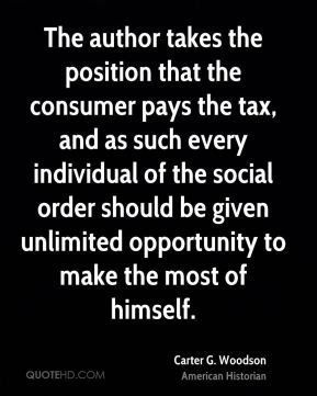 Carter G. Woodson - The author takes the position that the consumer pays the tax, and as such every individual of the social order should be given unlimited opportunity to make the most of himself.