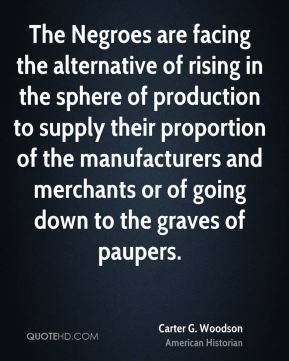 Carter G. Woodson - The Negroes are facing the alternative of rising in the sphere of production to supply their proportion of the manufacturers and merchants or of going down to the graves of paupers.
