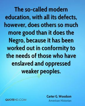 Carter G. Woodson - The so-called modern education, with all its defects, however, does others so much more good than it does the Negro, because it has been worked out in conformity to the needs of those who have enslaved and oppressed weaker peoples.