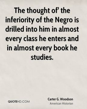 Carter G. Woodson - The thought of' the inferiority of the Negro is drilled into him in almost every class he enters and in almost every book he studies.
