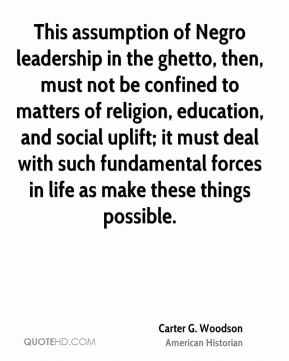 Carter G. Woodson - This assumption of Negro leadership in the ghetto, then, must not be confined to matters of religion, education, and social uplift; it must deal with such fundamental forces in life as make these things possible.