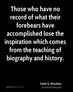 Carter G. Woodson - Those who have no record of what their forebears have accomplished lose the inspiration which comes from the teaching of biography and history.