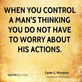 Carter G. Woodson - When you control a man's thinking you do not have to worry about his actions.