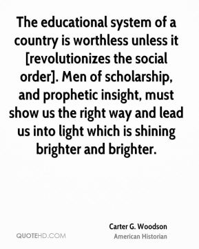 Carter G. Woodson - The educational system of a country is worthless unless it [revolutionizes the social order]. Men of scholarship, and prophetic insight, must show us the right way and lead us into light which is shining brighter and brighter.