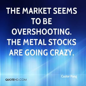 Castor Pang - The market seems to be overshooting. The metal stocks are going crazy.