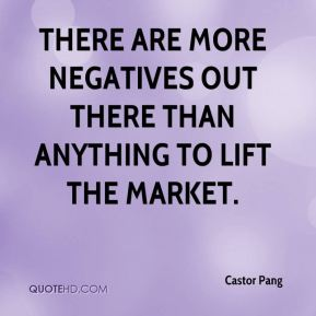 Castor Pang - There are more negatives out there than anything to lift the market.