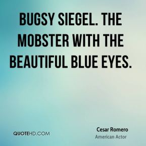 Cesar Romero - Bugsy Siegel. The mobster with the beautiful blue eyes.