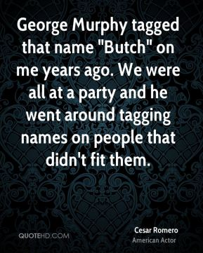 "Cesar Romero - George Murphy tagged that name ""Butch"" on me years ago. We were all at a party and he went around tagging names on people that didn't fit them."