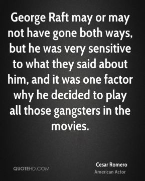 George Raft may or may not have gone both ways, but he was very sensitive to what they said about him, and it was one factor why he decided to play all those gangsters in the movies.