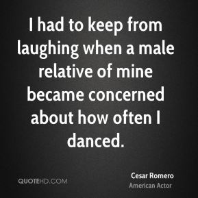 Cesar Romero - I had to keep from laughing when a male relative of mine became concerned about how often I danced.