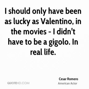 I should only have been as lucky as Valentino, in the movies - I didn't have to be a gigolo. In real life.