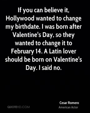 Cesar Romero - If you can believe it, Hollywood wanted to change my birthdate. I was born after Valentine's Day, so they wanted to change it to February 14. A Latin lover should be born on Valentine's Day. I said no.