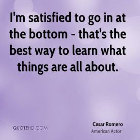 Cesar Romero - I'm satisfied to go in at the bottom - that's the best way to learn what things are all about.
