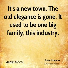 Cesar Romero - It's a new town. The old elegance is gone. It used to be one big family, this industry.