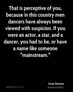 """Cesar Romero - That is perceptive of you, because in this country men dancers have always been viewed with suspicion. If you were an actor, a star, and a dancer, you had to be, or have a name like someone """"mainstream."""""""