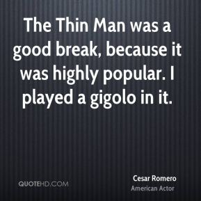 Cesar Romero - The Thin Man was a good break, because it was highly popular. I played a gigolo in it.