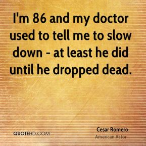 I'm 86 and my doctor used to tell me to slow down - at least he did until he dropped dead.