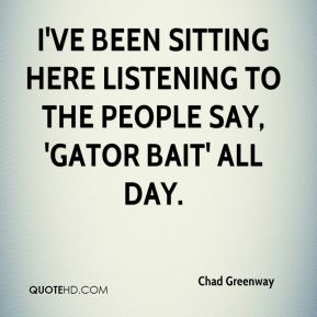 I've been sitting here listening to the people say, 'Gator Bait' all day.