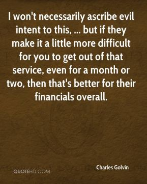 Charles Golvin - I won't necessarily ascribe evil intent to this, ... but if they make it a little more difficult for you to get out of that service, even for a month or two, then that's better for their financials overall.