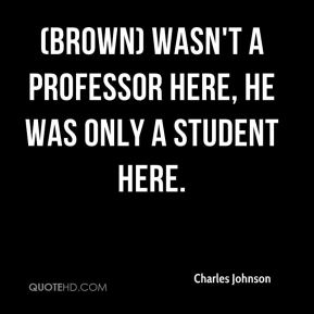 (Brown) wasn't a professor here, he was only a student here.
