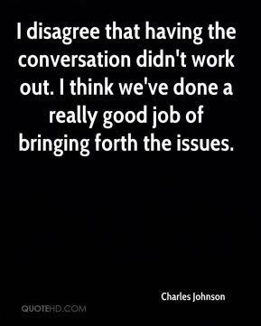 I disagree that having the conversation didn't work out. I think we've done a really good job of bringing forth the issues.