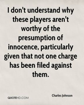 I don't understand why these players aren't worthy of the presumption of innocence, particularly given that not one charge has been filed against them.