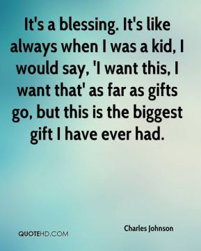 It's a blessing. It's like always when I was a kid, I would say, 'I want this, I want that' as far as gifts go, but this is the biggest gift I have ever had.
