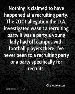 Charles Johnson - Nothing is claimed to have happened at a recruiting party. The 2001 allegation the D.A. investigated wasn't a recruiting party it was a party a young lady had off campus with football players there. I've never been to a recruiting party or a party specifically for recruits.