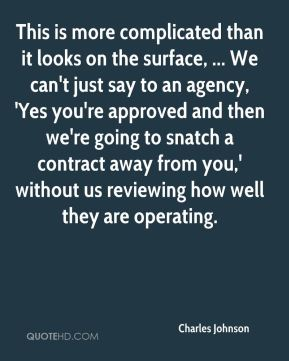 This is more complicated than it looks on the surface, ... We can't just say to an agency, 'Yes you're approved and then we're going to snatch a contract away from you,' without us reviewing how well they are operating.