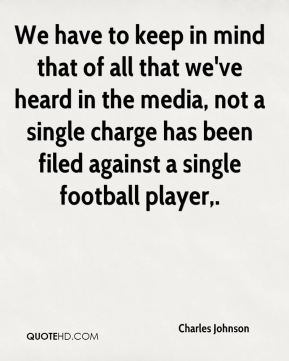 We have to keep in mind that of all that we've heard in the media, not a single charge has been filed against a single football player.