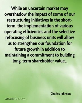 While an uncertain market may overshadow the impact of some of our restructuring initiatives in the short-term, the implementation of various operating efficiencies and the selective refocusing of business units will allow us to strengthen our foundation for future growth in addition to maintaining a commitment to building long-term shareholder value.