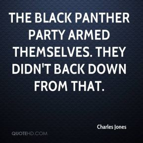 Charles Jones - The Black Panther Party armed themselves. They didn't back down from that.