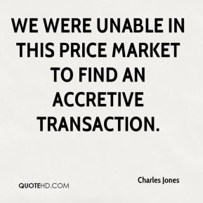 Charles Jones - We were unable in this price market to find an accretive transaction.