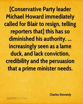 [Conservative Party leader Michael Howard immediately called for Blair to resign, telling reporters that] this has so diminished his authority. ... increasingly seen as a lame duck, and lack conviction, credibility and the persuasion that a prime minister needs.