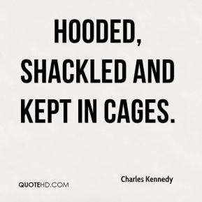 hooded, shackled and kept in cages.