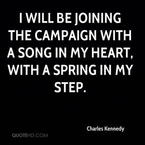 Charles Kennedy - I will be joining the campaign with a song in my heart, with a spring in my step.