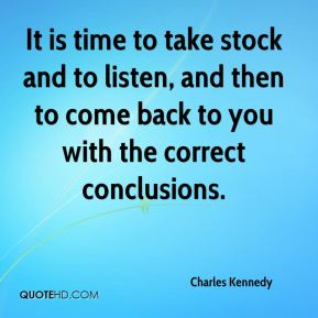 It is time to take stock and to listen, and then to come back to you with the correct conclusions.