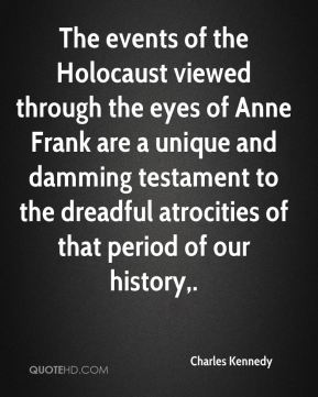 Charles Kennedy - The events of the Holocaust viewed through the eyes of Anne Frank are a unique and damming testament to the dreadful atrocities of that period of our history.