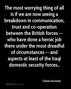 The most worrying thing of all is if we are now seeing a breakdown in communication, trust and co-operation between the British forces -- who have done a heroic job there under the most dreadful of circumstances -- and aspects at least of the Iraqi domestic security forces.