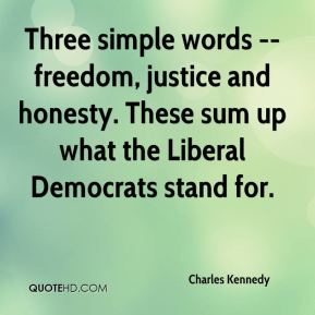 Three simple words -- freedom, justice and honesty. These sum up what the Liberal Democrats stand for.