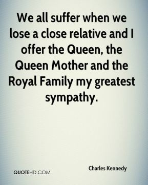 Charles Kennedy - We all suffer when we lose a close relative and I offer the Queen, the Queen Mother and the Royal Family my greatest sympathy.
