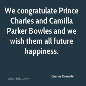 Charles Kennedy - We congratulate Prince Charles and Camilla Parker Bowles and we wish them all future happiness.