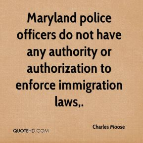 Charles Moose - Maryland police officers do not have any authority or authorization to enforce immigration laws.