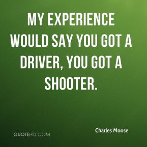 Charles Moose - My experience would say you got a driver, you got a shooter.