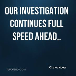 Charles Moose - Our investigation continues full speed ahead.