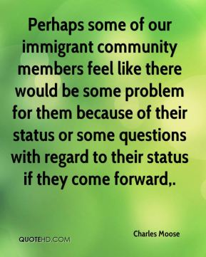 Charles Moose - Perhaps some of our immigrant community members feel like there would be some problem for them because of their status or some questions with regard to their status if they come forward.