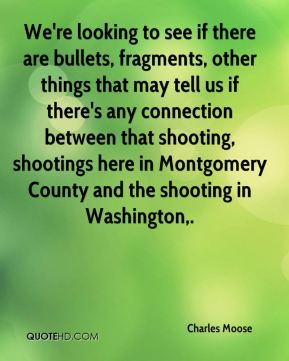 Charles Moose - We're looking to see if there are bullets, fragments, other things that may tell us if there's any connection between that shooting, shootings here in Montgomery County and the shooting in Washington.