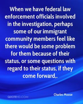 Charles Moose - When we have federal law enforcement officials involved in the investigation, perhaps some of our immigrant community members feel like there would be some problem for them because of their status, or some questions with regard to their status, if they come forward.