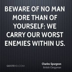 Beware of no man more than of yourself; we carry our worst enemies within us.